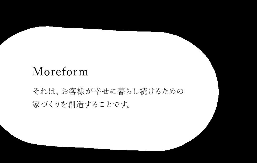 Moreform それは、お客様のが幸せに暮らし続けるための家づくりを創造することです。